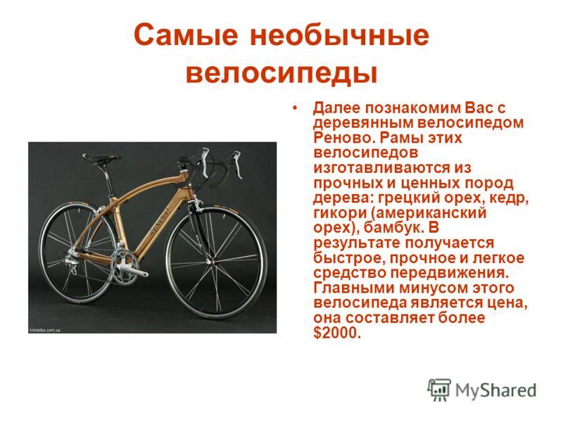 Самые необычные велосипеды Далее познакомим Вас с деревянным велосипедом Реново. Рамы этих велосипедов изготавливаются из прочных и ценных пород дерева: грецкий орех, кедр, гикори (американский орех), бамбук. В результате получается быстрое, прочное