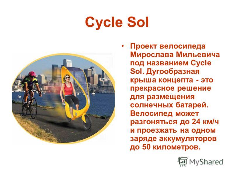 Cycle Sol Проект велосипеда Мирослава Мильевича под названием Cycle Sol. Дугообразная крыша концепта - это прекрасное решение для размещения солнечных батарей. Велосипед может разгоняться до 24 км/ч и проезжать на одном заряде аккумуляторов до 50 кил