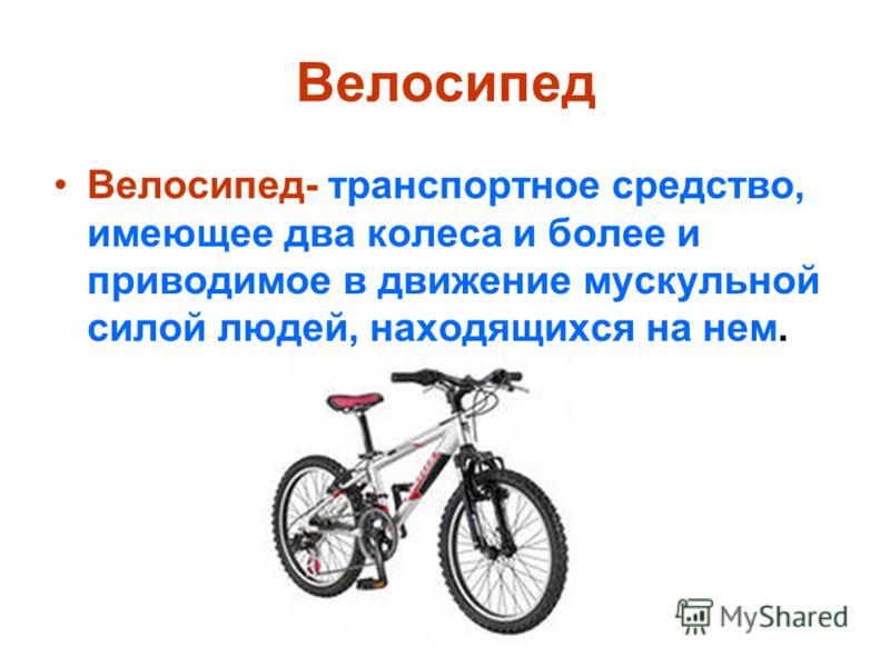 Велосипед Велосипед- транспортное средство, имеющее два колеса и более и приводимое в движение мускульной силой людей, находящихся на нем.
