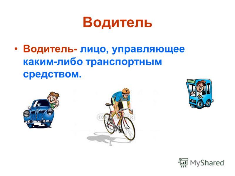 Водитель Водитель- лицо, управляющее каким-либо транспортным средством.