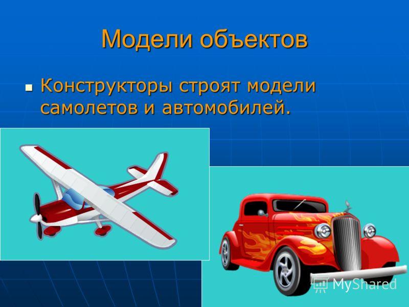 Модели объектов Конструкторы строят модели самолетов и автомобилей. Конструкторы строят модели самолетов и автомобилей.