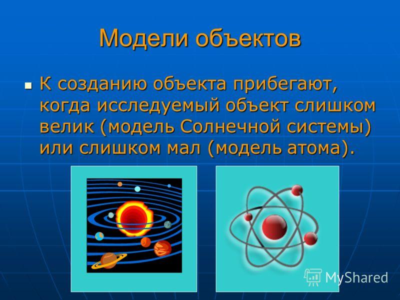 Модели объектов К созданию объекта прибегают, когда исследуемый объект слишком велик (модель Солнечной системы) или слишком мал (модель атома). К созданию объекта прибегают, когда исследуемый объект слишком велик (модель Солнечной системы) или слишко