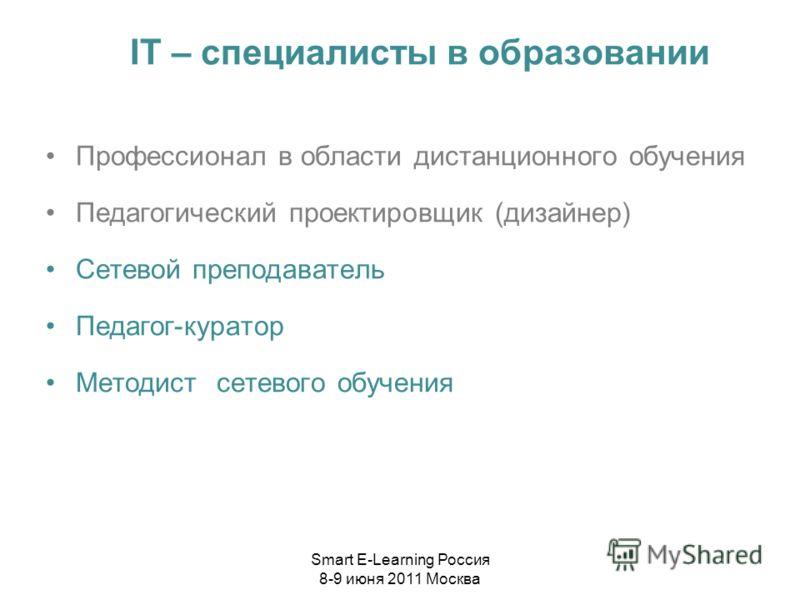 IT – специалисты в образовании Профессионал в области дистанционного обучения Педагогический проектировщик (дизайнер) Сетевой преподаватель Педагог-куратор Методист сетевого обучения Smart E-Learning Россия 8-9 июня 2011 Москва