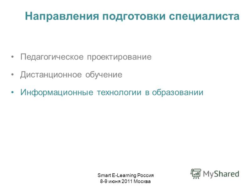 Направления подготовки специалиста Педагогическое проектирование Дистанционное обучение Информационные технологии в образовании Smart E-Learning Россия 8-9 июня 2011 Москва