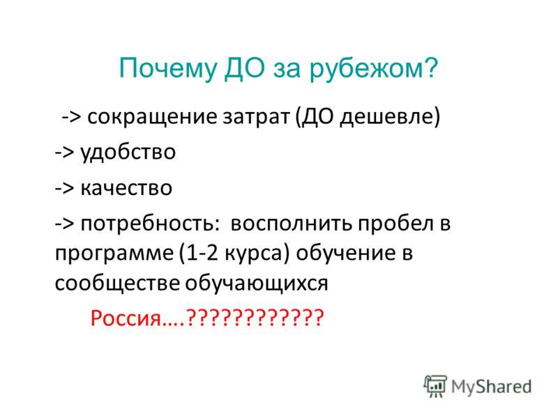 Почему ДО за рубежом? -> сокращение затрат (ДО дешевле) -> удобство -> качество -> потребность: восполнить пробел в программе (1-2 курса) обучение в сообществе обучающихся Россия….????????????