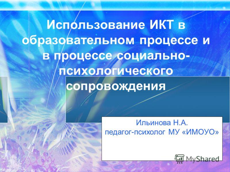 Использование ИКТ в образовательном процессе и в процессе социально- психологического сопровождения Ильинова Н.А. педагог-психолог МУ «ИМОУО»
