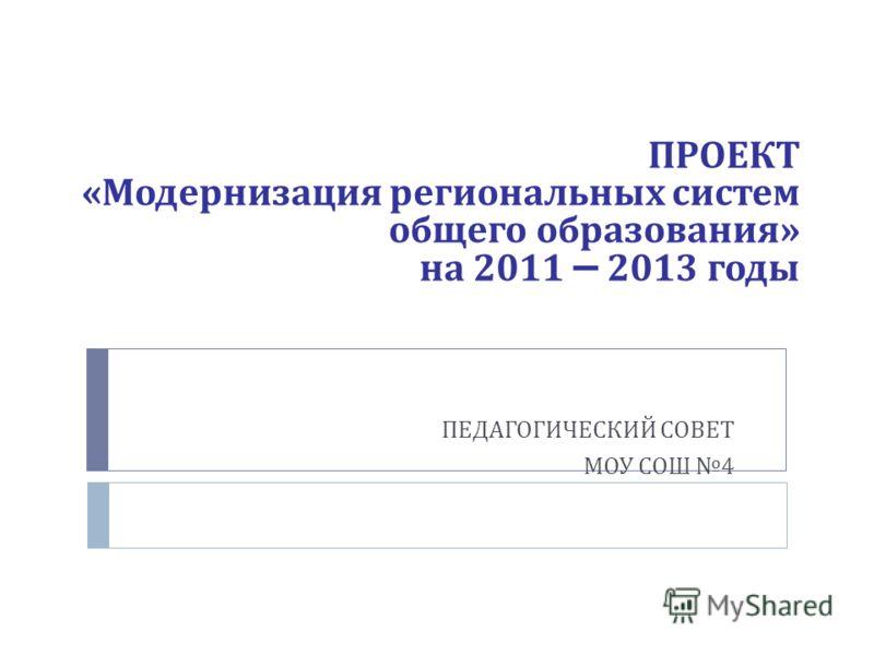 ПРОЕКТ « Модернизация региональных систем общего образования » на 2011 – 2013 годы ПЕДАГОГИЧЕСКИЙ СОВЕТ МОУ СОШ 4