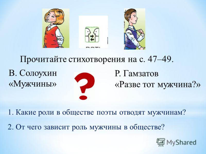 Прочитайте стихотворения на с. 47–49. В. Солоухин «Мужчины» Р. Гамзатов «Разве тот мужчина?» 1. Какие роли в обществе поэты отводят мужчинам? 2. От чего зависит роль мужчины в обществе?