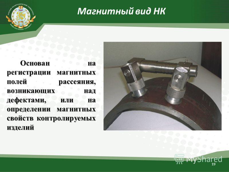19 Магнитный вид НК Основан на регистрации магнитных полей рассеяния, возникающих над дефектами, или на определении магнитных свойств контролируемых изделий