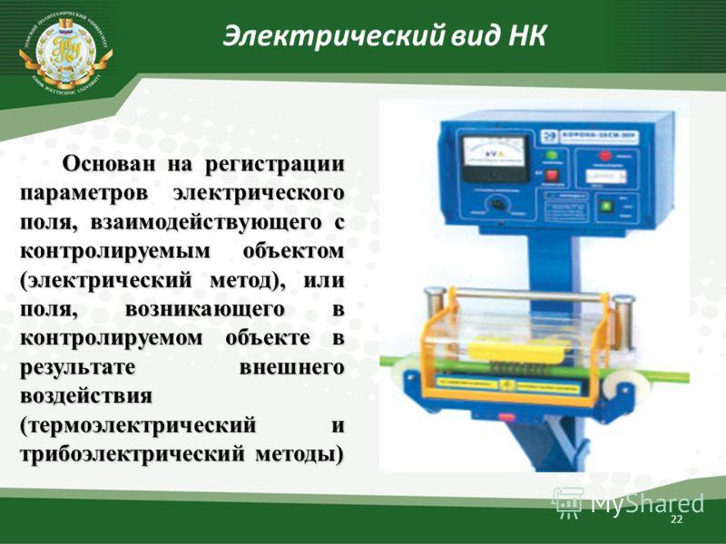 22 Электрический вид НК Основан на регистрации параметров электрического поля, взаимодействующего с контролируемым объектом (электрический метод), или поля, возникающего в контролируемом объекте в результате внешнего воздействия (термоэлектрический и