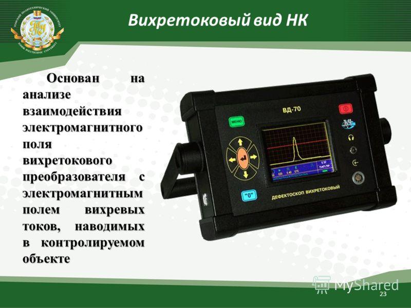 23 Вихретоковый вид НК Основан на анализе взаимодействия электромагнитного поля вихретокового преобразователя с электромагнитным полем вихревых токов, наводимых в контролируемом объекте