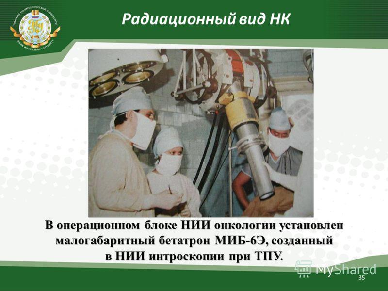 35 Радиационный вид НК В операционном блоке НИИ онкологии установлен малогабаритный бетатрон МИБ-6Э, созданный в НИИ интроскопии при ТПУ.