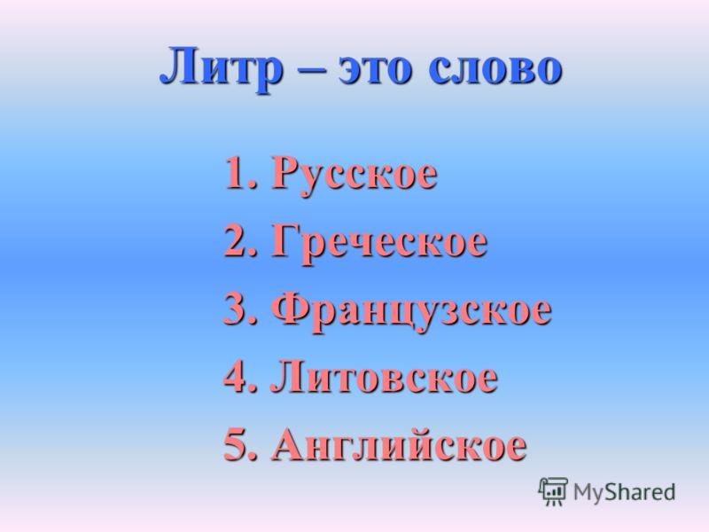 Литр – это слово 1. Русское 2. Греческое 3. Французское 4. Литовское 5. Английское
