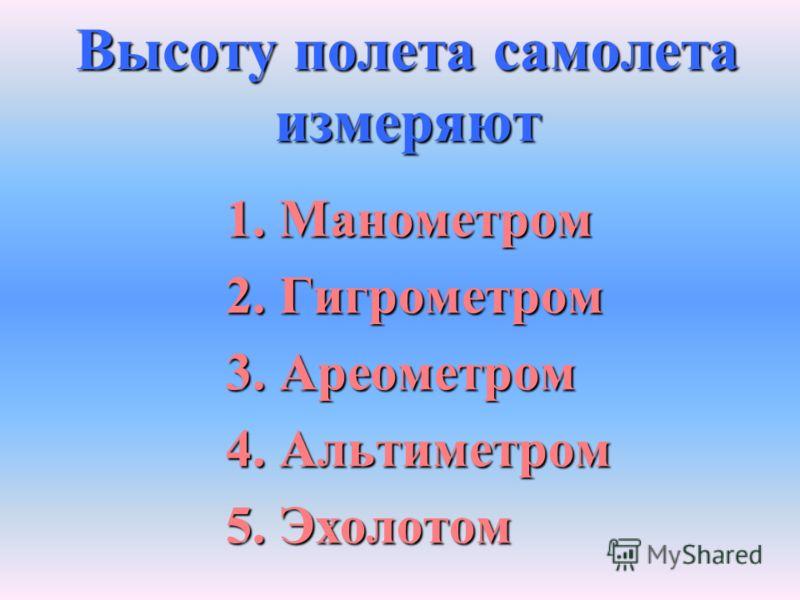 Высоту полета самолета измеряют 1. Манометром 2. Гигрометром 3. Ареометром 4. Альтиметром 5. Эхолотом
