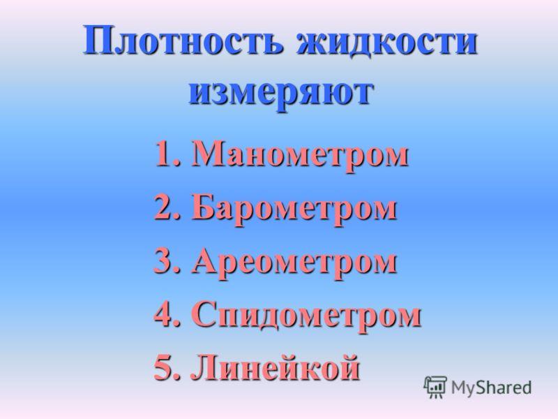 Плотность жидкости измеряют 1. Манометром 2. Барометром 3. Ареометром 4. Спидометром 5. Линейкой