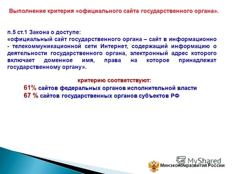 Минэкономразвития России Выполнение критерия «официального сайта государственного органа». п.5 ст.1 Закона о доступе: «официальный сайт государственного органа – сайт в информационно - телекоммуникационной сети Интернет, содержащий информацию о деяте