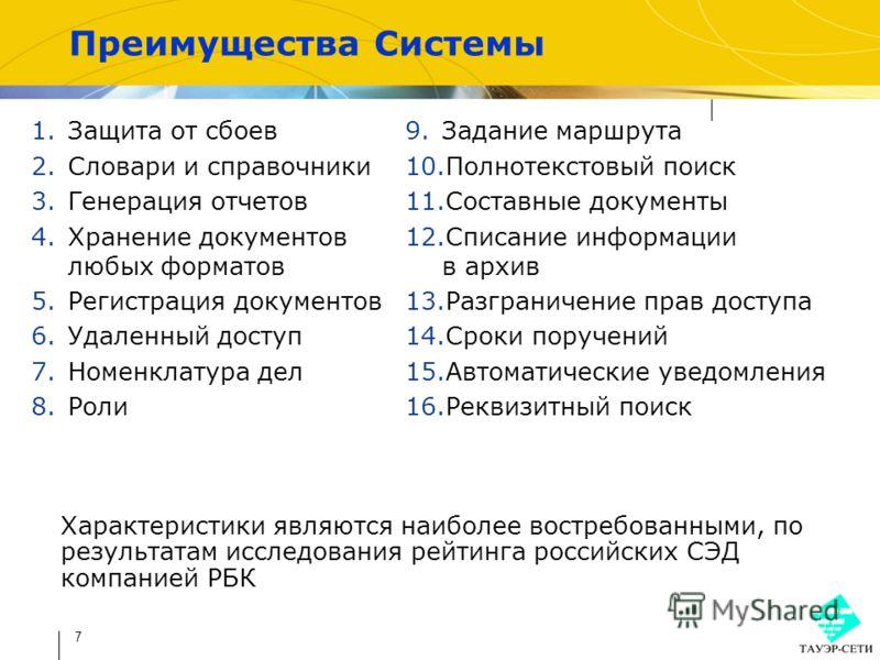 7 Преимущества Системы Характеристики являются наиболее востребованными, по результатам исследования рейтинга российских СЭД компанией РБК 1.Защита от сбоев 2.Словари и справочники 3.Генерация отчетов 4.Хранение документов любых форматов 5.Регистраци