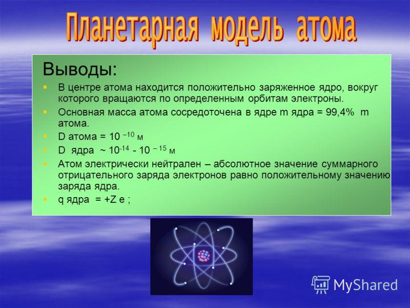 Выводы: В центре атома находится положительно заряженное ядро, вокруг которого вращаются по определенным орбитам электроны. Основная масса атома сосредоточена в ядре m ядра = 99,4% m атома. D атома = 10 –10 м D ядра ~ 10 -14 - 10 – 15 м Атом электрич
