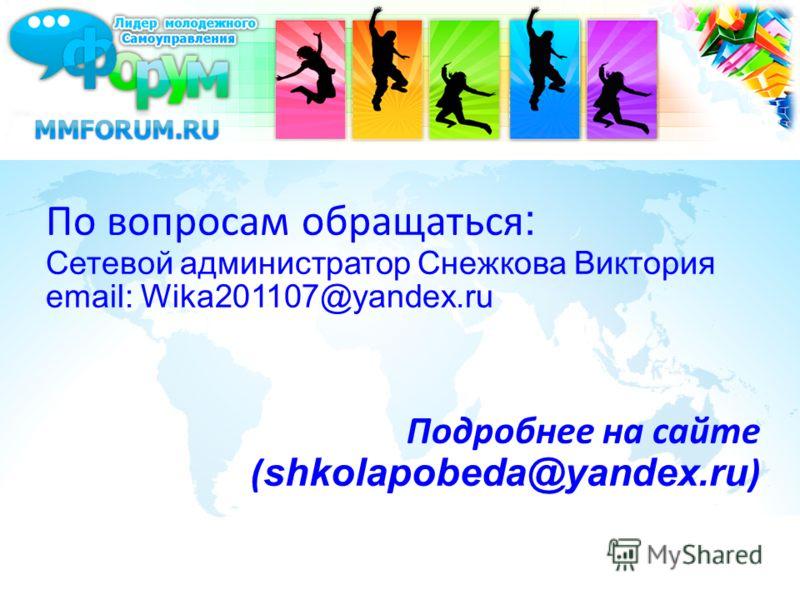 По вопросам обращаться : Сетевой администратор Снежкова Виктория email: Wika201107@yandex.ru Подробнее на сайте ( shkolapobeda@yandex.ru )