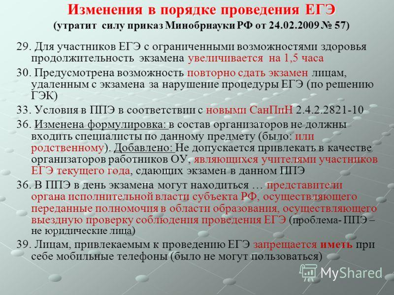 Изменения в порядке проведения ЕГЭ Изменения в порядке проведения ЕГЭ (утратит силу приказ Минобрнауки РФ от 24.02.2009 57) 29. Для участников ЕГЭ с ограниченными возможностями здоровья продолжительность экзамена увеличивается на 1,5 часа 30. Предусм