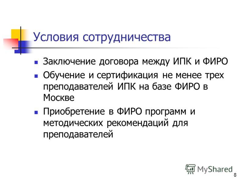 8 Условия сотрудничества Заключение договора между ИПК и ФИРО Обучение и сертификация не менее трех преподавателей ИПК на базе ФИРО в Москве Приобретение в ФИРО программ и методических рекомендаций для преподавателей