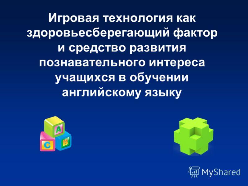 Игровая технология как здоровьесберегающий фактор и средство развития познавательного интереса учащихся в обучении английскому языку