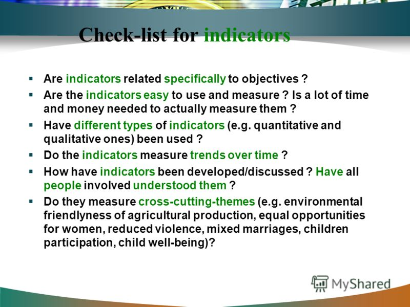 Check-list for indicators Are indicators related specifically to objectives ? Are the indicators easy to use and measure ? Is a lot of time and money needed to actually measure them ? Have different types of indicators (e.g. quantitative and qualitat