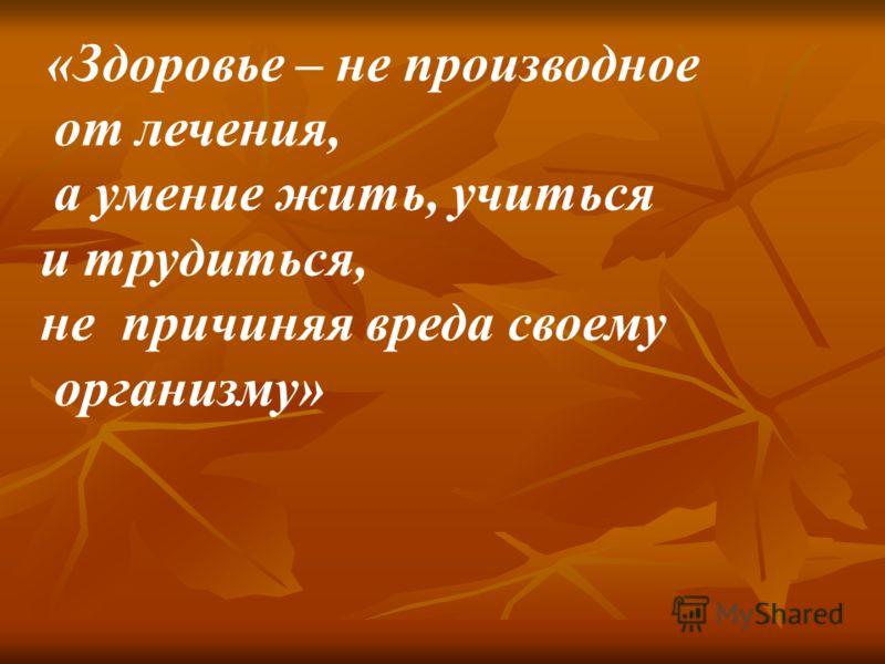 «Здоровье – не производное от лечения, а умение жить, учиться и трудиться, не причиняя вреда своему организму»