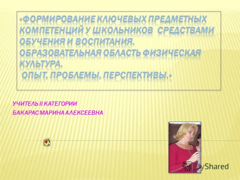 УЧИТЕЛЬ II КАТЕГОРИИ БАКАРАС МАРИНА АЛЕКСЕЕВНА