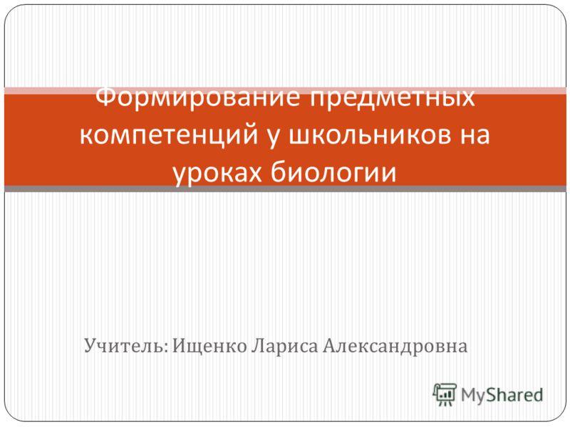 Учитель : Ищенко Лариса Александровна Формирование предметных компетенций у школьников на уроках биологии