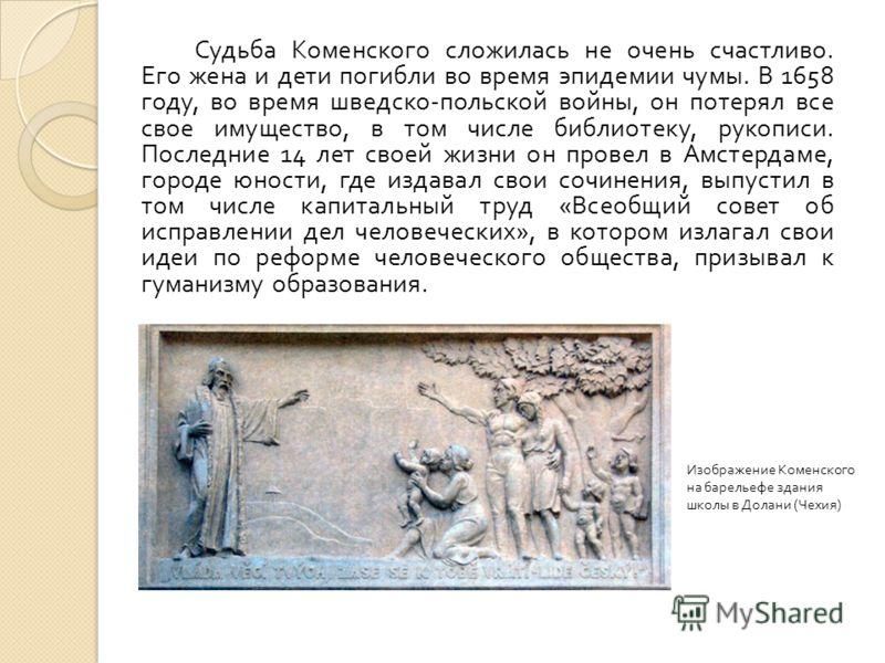 Судьба Коменского сложилась не очень счастливо. Его жена и дети погибли во время эпидемии чумы. В 1658 году, во время шведско - польской войны, он потерял все свое имущество, в том числе библиотеку, рукописи. Последние 14 лет своей жизни он провел в