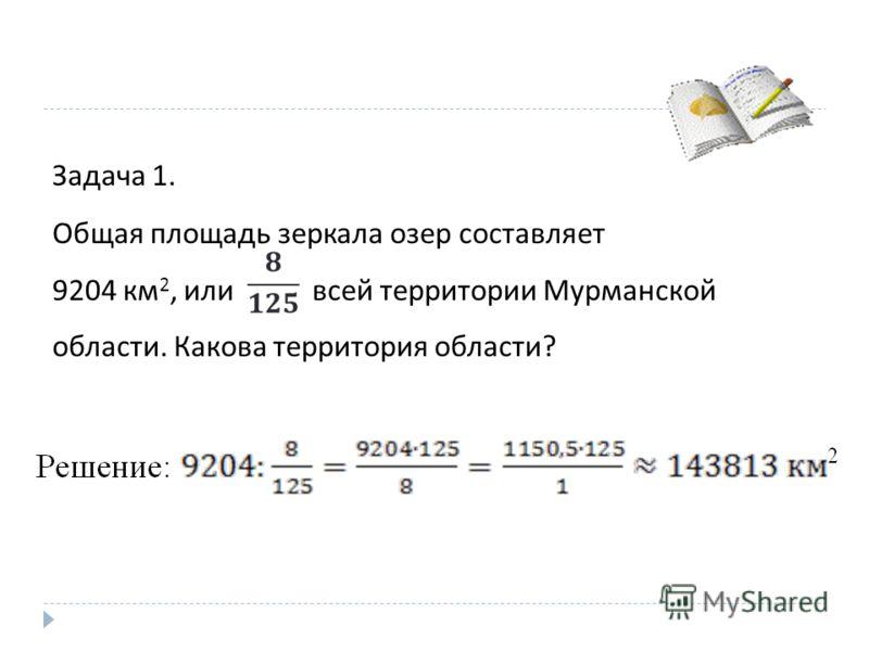Задача 1. Общая площадь зеркала озер составляет 9204 км 2, или всей территории Мурманской области. Какова территория области ?