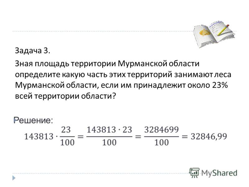 Задача 3. Зная площадь территории Мурманской области определите какую часть этих территорий занимают леса Мурманской области, если им принадлежит около 23% всей территории области ?