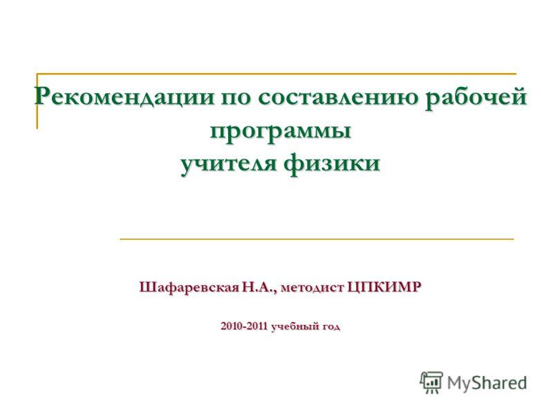 Рекомендации по составлению рабочей программы учителя физики Шафаревская Н.А., методист ЦПКИМР 2010-2011 учебный год