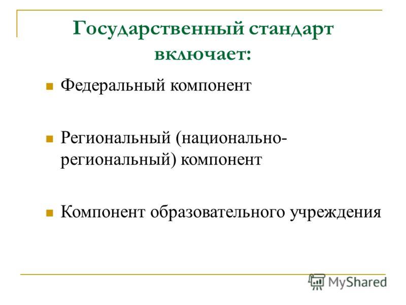 Государственный стандарт включает: Федеральный компонент Региональный (национально- региональный) компонент Компонент образовательного учреждения