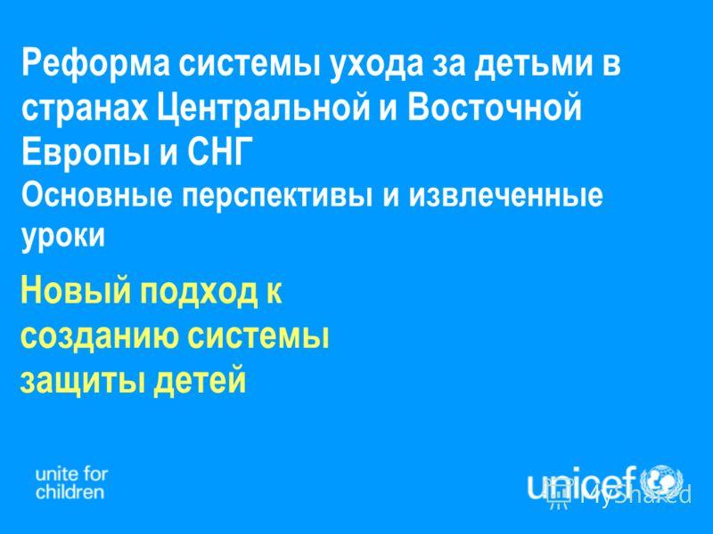 Реформа системы ухода за детьми в странах Центральной и Восточной Европы и СНГ Основные перспективы и извлеченные уроки Новый подход к созданию системы защиты детей