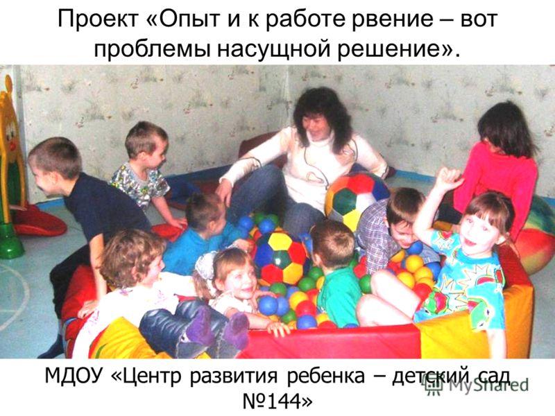 МДОУ «Центр развития ребенка – детский сад 144» Проект «Опыт и к работе рвение – вот проблемы насущной решение».