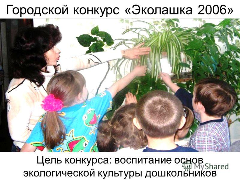 Городской конкурс «Эколашка 2006» Цель конкурса: воспитание основ экологической культуры дошкольников