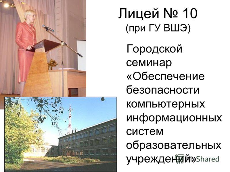 Лицей 10 (при ГУ ВШЭ) Городской семинар «Обеспечение безопасности компьютерных информационных систем образовательных учреждений»
