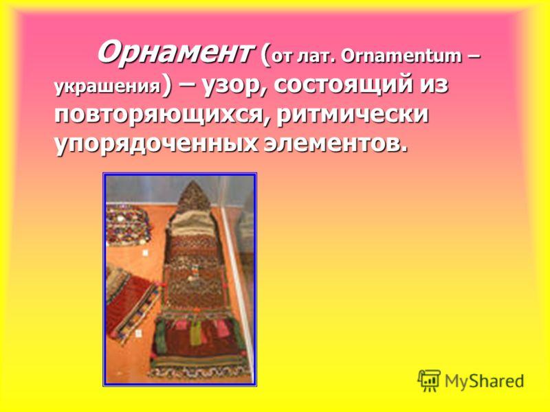Орнамент ( от лат. Ornamentum – украшения ) – узор, состоящий из повторяющихся, ритмически упорядоченных элементов. Орнамент ( от лат. Ornamentum – украшения ) – узор, состоящий из повторяющихся, ритмически упорядоченных элементов.