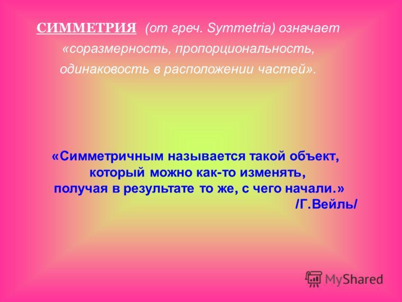 СИММЕТРИЯ (от греч. Symmetria) означает «соразмерность, пропорциональность, одинаковость в расположении частей». « Симметричным называется такой объект, который можно как - то изменять, получая в результате то же, с чего начали.» / Г. Вейль /