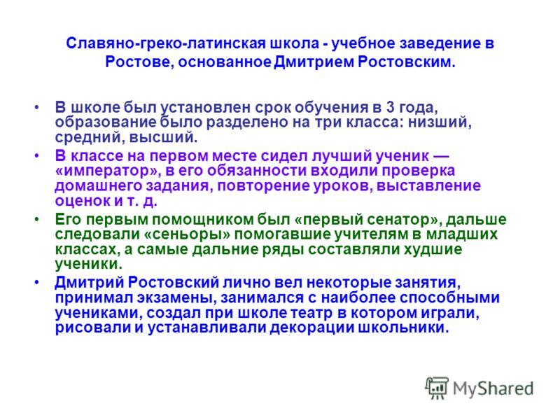 Славяно-греко-латинская школа - учебное заведение в Ростове, основанное Дмитрием Ростовским. В школе был установлен срок обучения в 3 года, образование было разделено на три класса: низший, средний, высший. В классе на первом месте сидел лучший учени