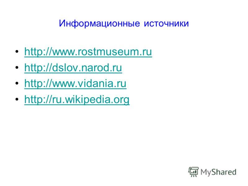 Информационные источники http://www.rostmuseum.ru http://dslov.narod.ru http://www.vidania.ru http://ru.wikipedia.org