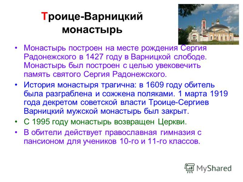 Троице-Варницкий монастырь Монастырь построен на месте рождения Сергия Радонежского в 1427 году в Варницкой слободе. Монастырь был построен с целью увековечить память святого Сергия Радонежского. История монастыря трагична: в 1609 году обитель была р