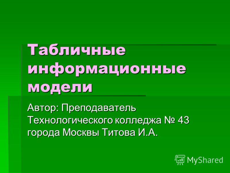 Табличные информационные модели Автор: Преподаватель Технологического колледжа 43 города Москвы Титова И.А.
