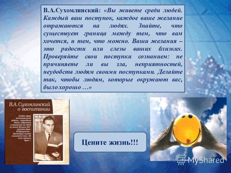 В.А.Сухомлинский: «Вы живете среди людей. Каждый ваш поступок, каждое ваше желание отражаются на людях. Знайте, что существует граница между тем, что вам хочется, и тем, что можно. Ваши желания – это радости или слезы ваших близких. Проверяйте свои п