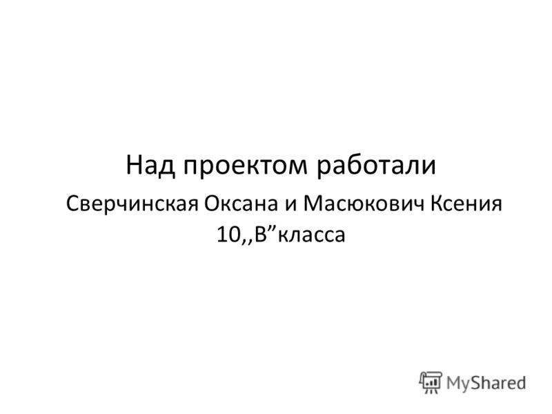Над проектом работали Сверчинская Оксана и Масюкович Ксения 10,,Вкласса