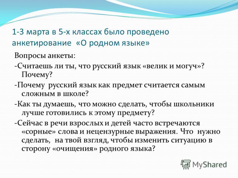 1-3 марта в 5-х классах было проведено анкетирование «О родном языке» Вопросы анкеты: -Считаешь ли ты, что русский язык «велик и могуч»? Почему? -Почему русский язык как предмет считается самым сложным в школе? -Как ты думаешь, что можно сделать, что