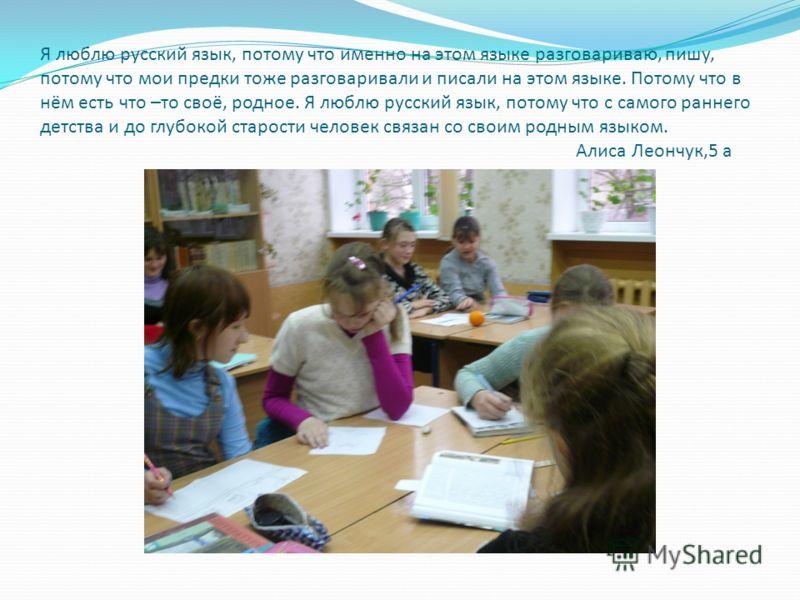 Я люблю русский язык, потому что именно на этом языке разговариваю, пишу, потому что мои предки тоже разговаривали и писали на этом языке. Потому что в нём есть что –то своё, родное. Я люблю русский язык, потому что с самого раннего детства и до глуб