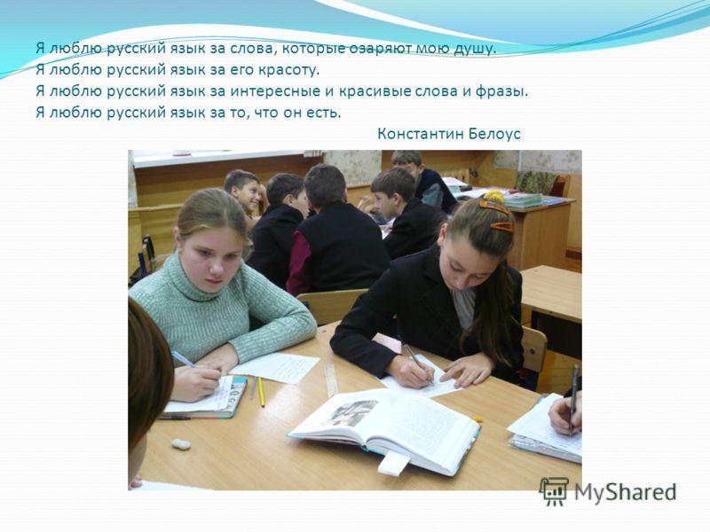 Я люблю русский язык за слова, которые озаряют мою душу. Я люблю русский язык за его красоту. Я люблю русский язык за интересные и красивые слова и фразы. Я люблю русский язык за то, что он есть. Константин Белоус